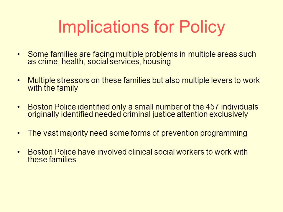 Implications for Policy Some families are facing multiple problems in multiple areas such as crime, health, social services, housing Multiple stressors on these families but also multiple levers to work with the family Boston Police identified only a small number of the 457 individuals originally identified needed criminal justice attention exclusively The vast majority need some forms of prevention programming Boston Police have involved clinical social workers to work with these families
