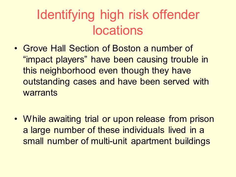 Identifying high risk offender locations Grove Hall Section of Boston a number of impact players have been causing trouble in this neighborhood even though they have outstanding cases and have been served with warrants While awaiting trial or upon release from prison a large number of these individuals lived in a small number of multi-unit apartment buildings