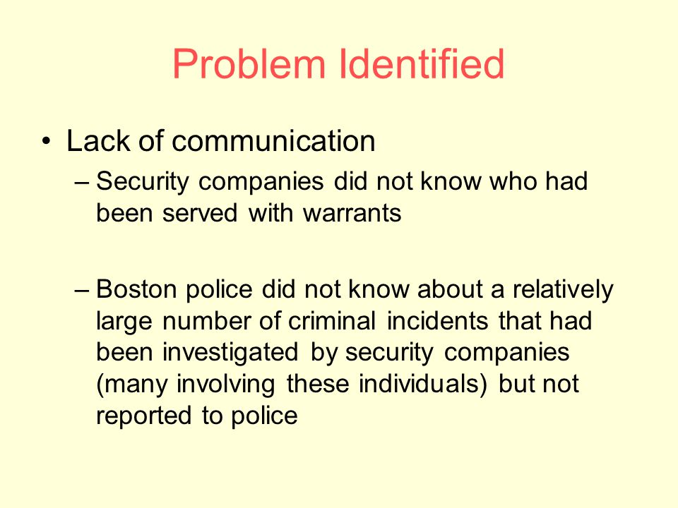 Problem Identified Lack of communication –Security companies did not know who had been served with warrants –Boston police did not know about a relatively large number of criminal incidents that had been investigated by security companies (many involving these individuals) but not reported to police