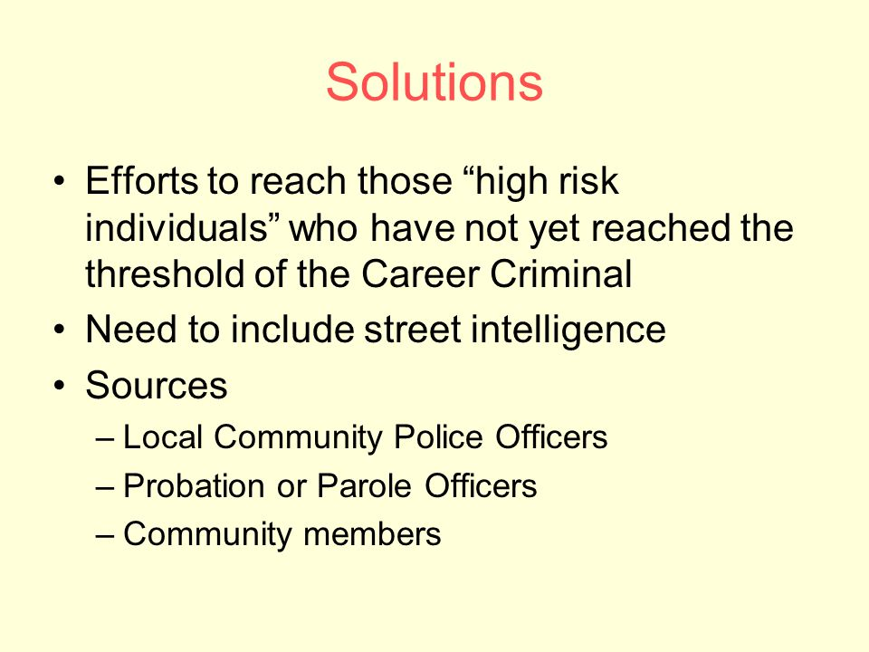 Solutions Efforts to reach those high risk individuals who have not yet reached the threshold of the Career Criminal Need to include street intelligence Sources –Local Community Police Officers –Probation or Parole Officers –Community members