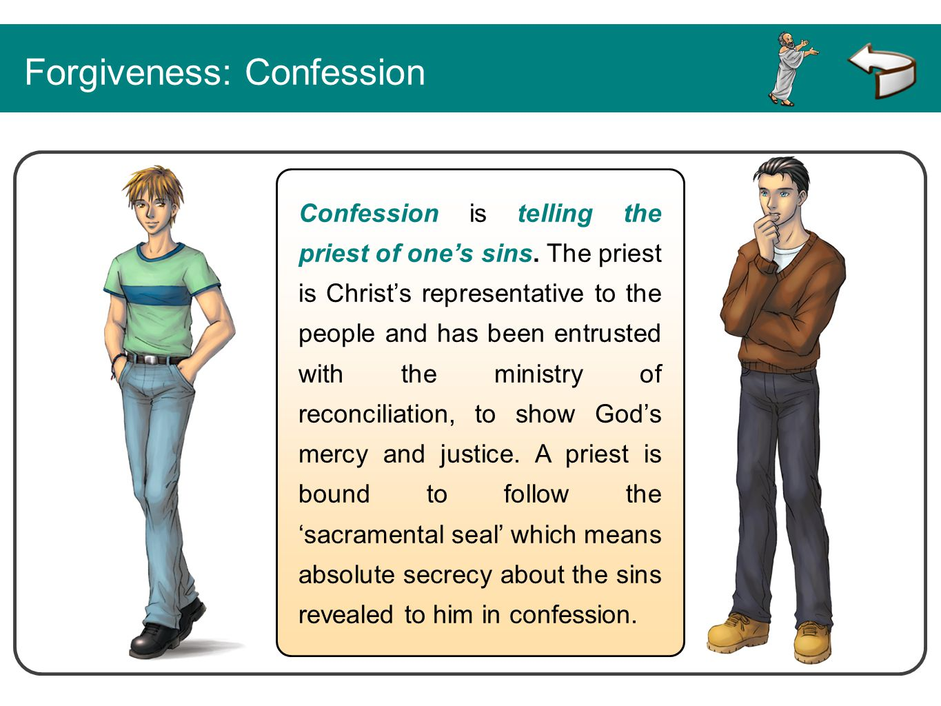 Confession is telling the priest of one's sins. The priest is Christ's representative to the people and has been entrusted with the ministry of reconc