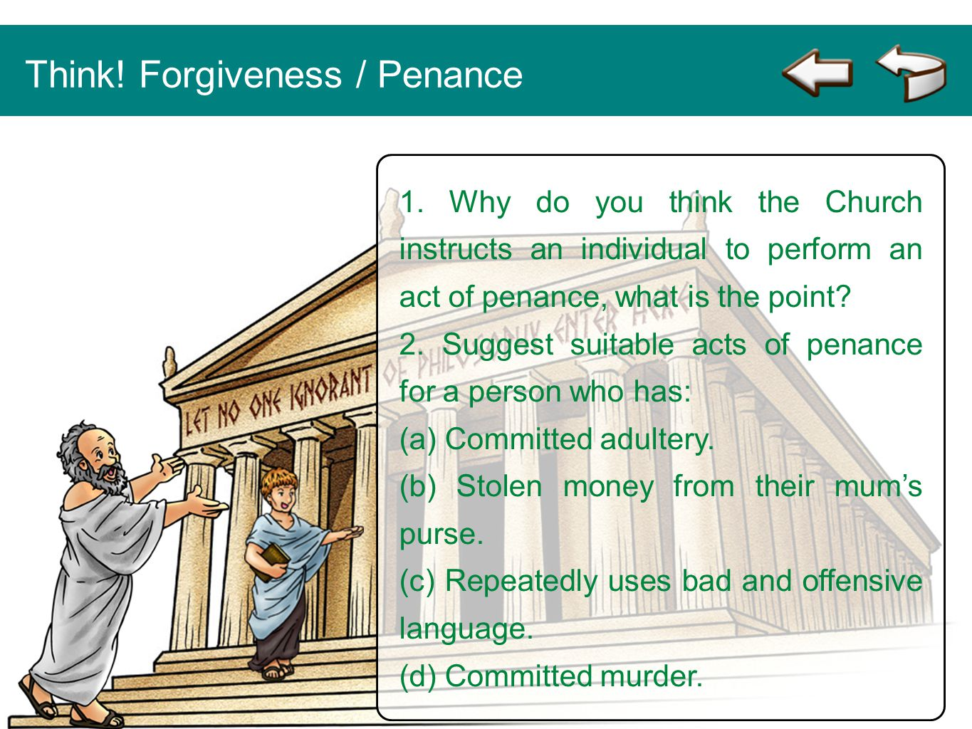 1. Why do you think the Church instructs an individual to perform an act of penance, what is the point? 2. Suggest suitable acts of penance for a pers
