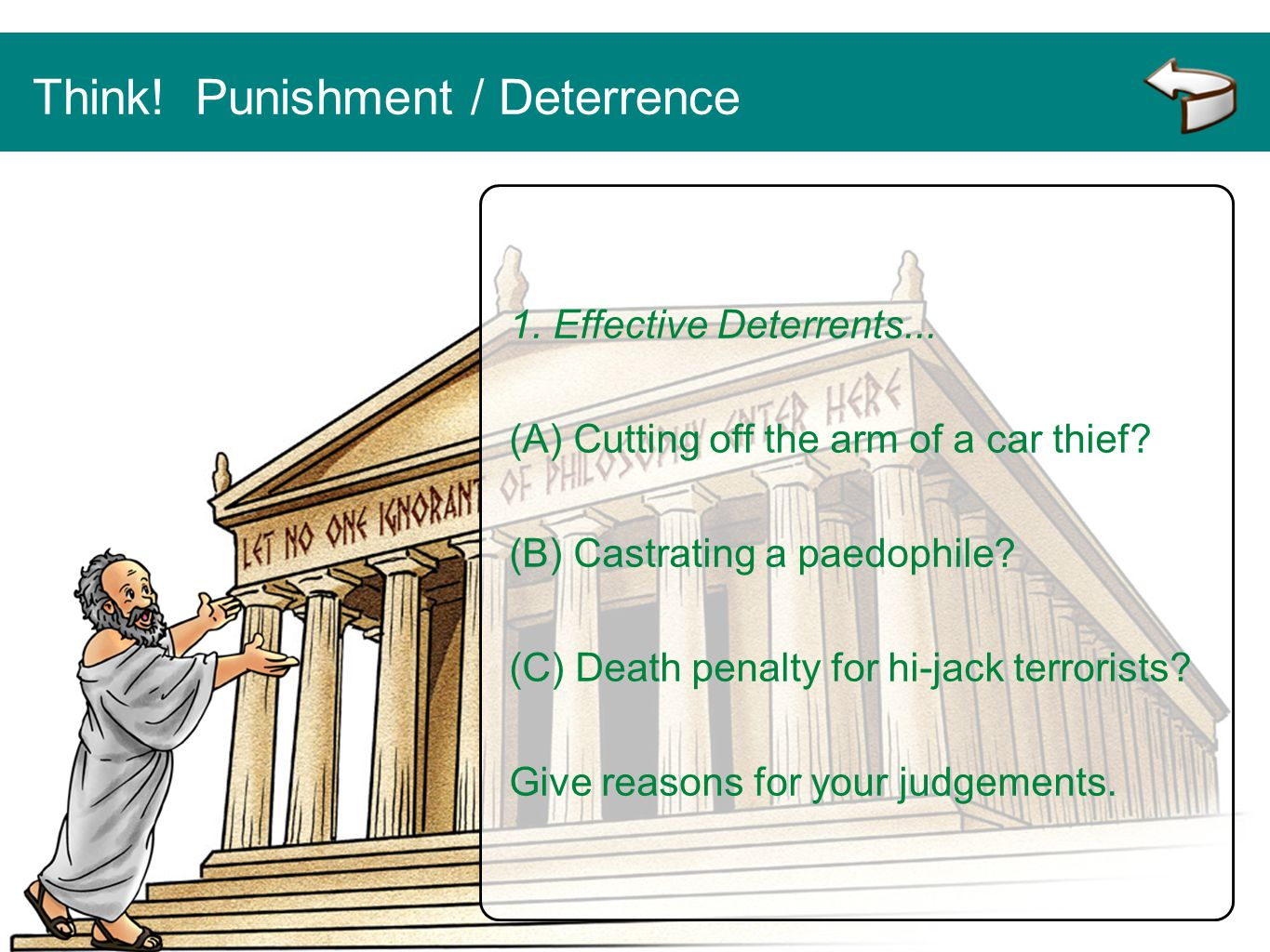 Think! Punishment / Deterrence 1. Effective Deterrents... (A) Cutting off the arm of a car thief? (B) Castrating a paedophile? (C) Death penalty for h