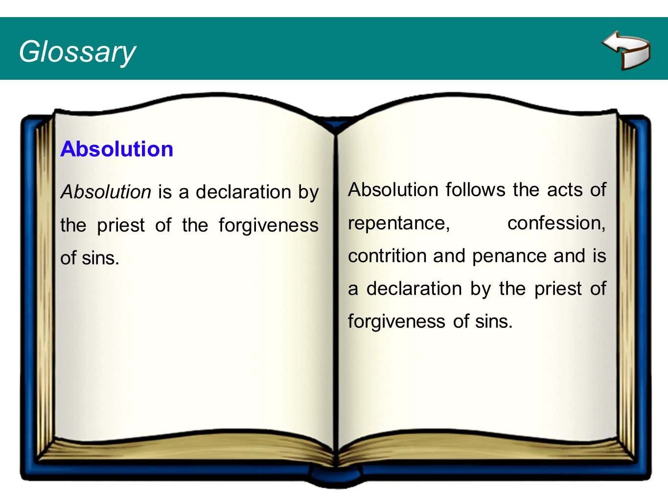 Glossary Absolution Absolution is a declaration by the priest of the forgiveness of sins. Absolution follows the acts of repentance, confession, contr