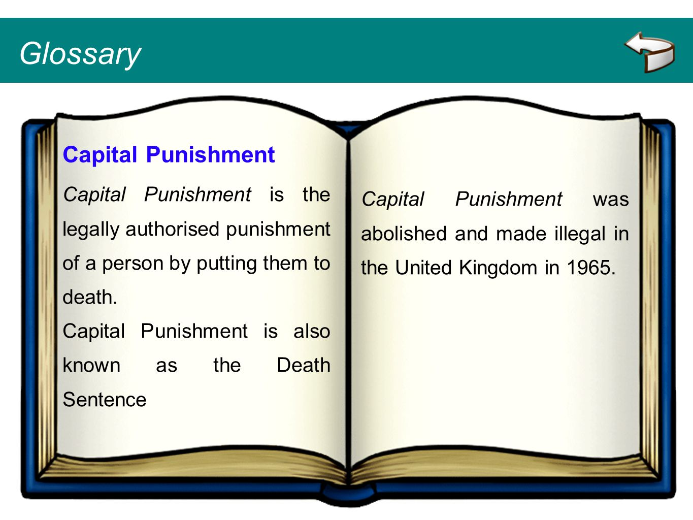 Glossary Capital Punishment Capital Punishment is the legally authorised punishment of a person by putting them to death. Capital Punishment is also k