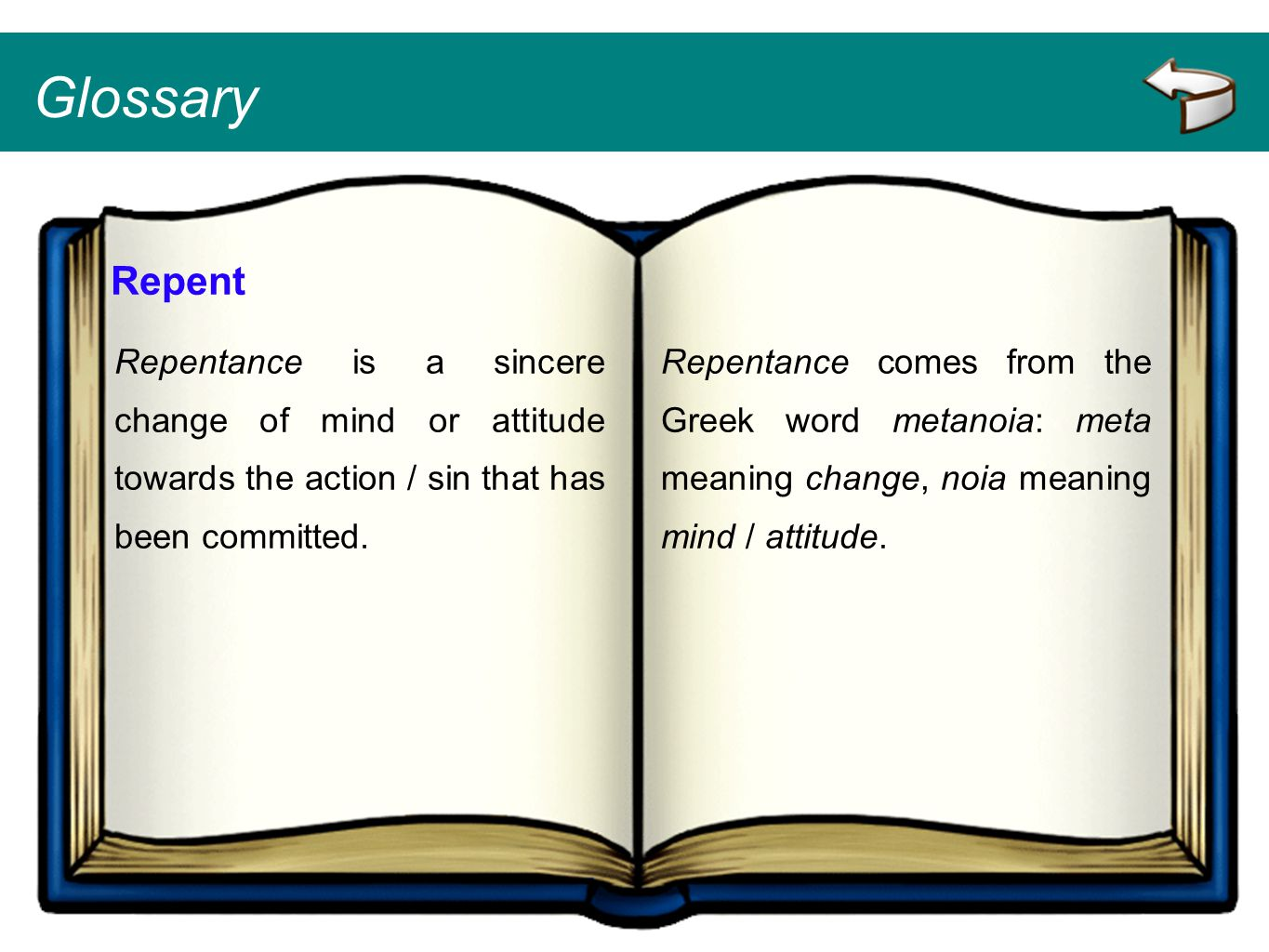 Glossary Repent Repentance is a sincere change of mind or attitude towards the action / sin that has been committed. Repentance comes from the Greek w