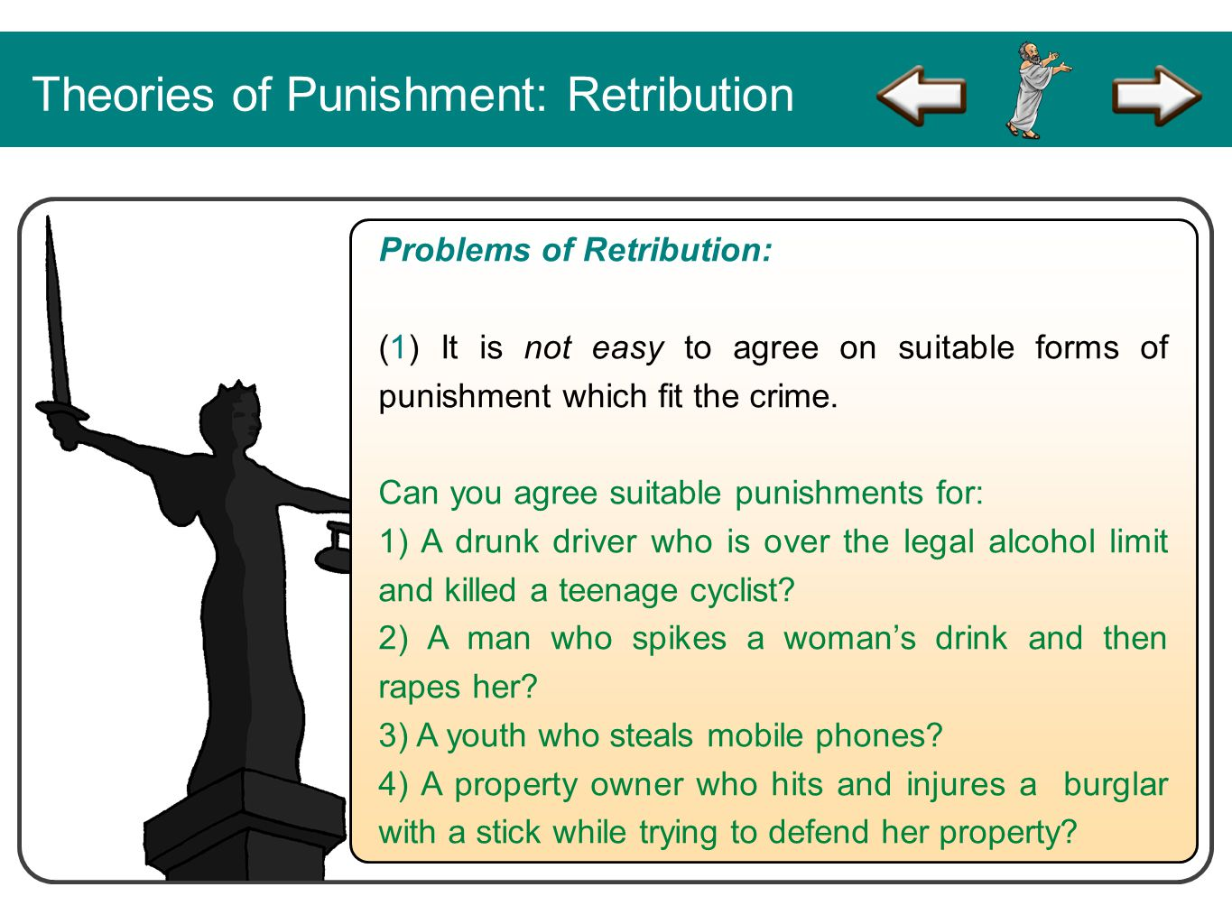 Theories of Punishment: Retribution Problems of Retribution: (1) It is not easy to agree on suitable forms of punishment which fit the crime. Can you
