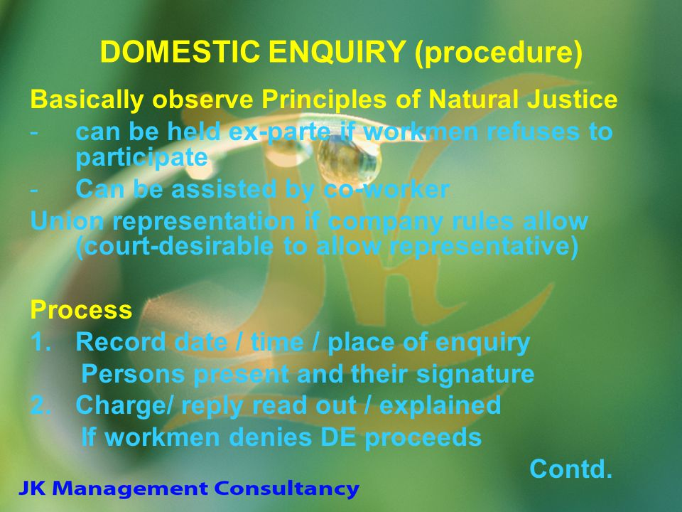 DOMESTIC ENQUIRY (procedure) Basically observe Principles of Natural Justice -can be held ex-parte if workmen refuses to participate -Can be assisted