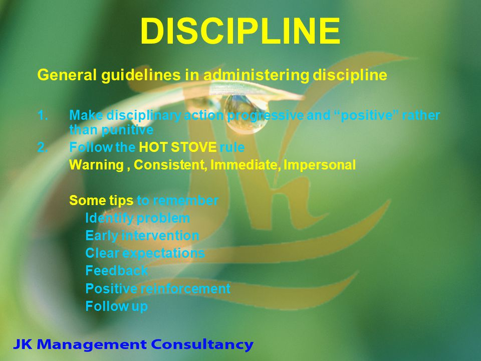 "DISCIPLINE General guidelines in administering discipline 1.Make disciplinary action progressive and ""positive"" rather than punitive 2.Follow the HOT"