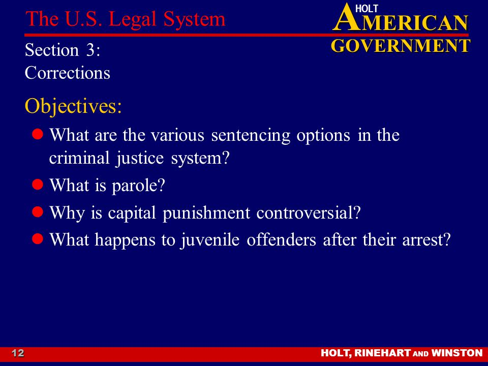 A MERICAN GOVERNMENT HOLT HOLT, RINEHART AND WINSTON The U.S. Legal System 12 Section 3: Corrections Objectives: What are the various sentencing optio