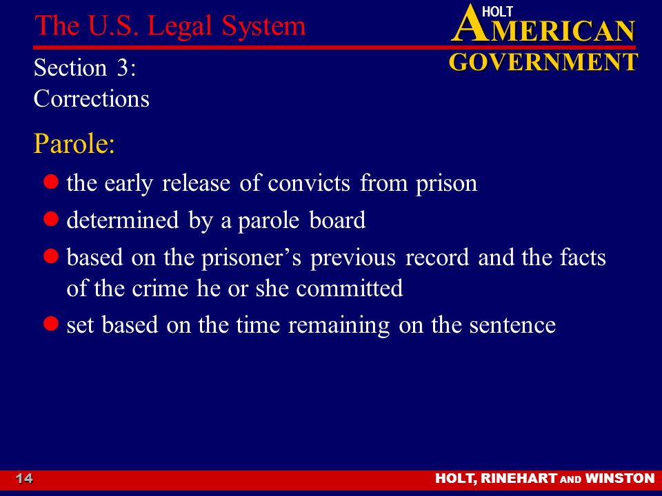 A MERICAN GOVERNMENT HOLT HOLT, RINEHART AND WINSTON The U.S. Legal System 14 Section 3: Corrections Parole: the early release of convicts from prison