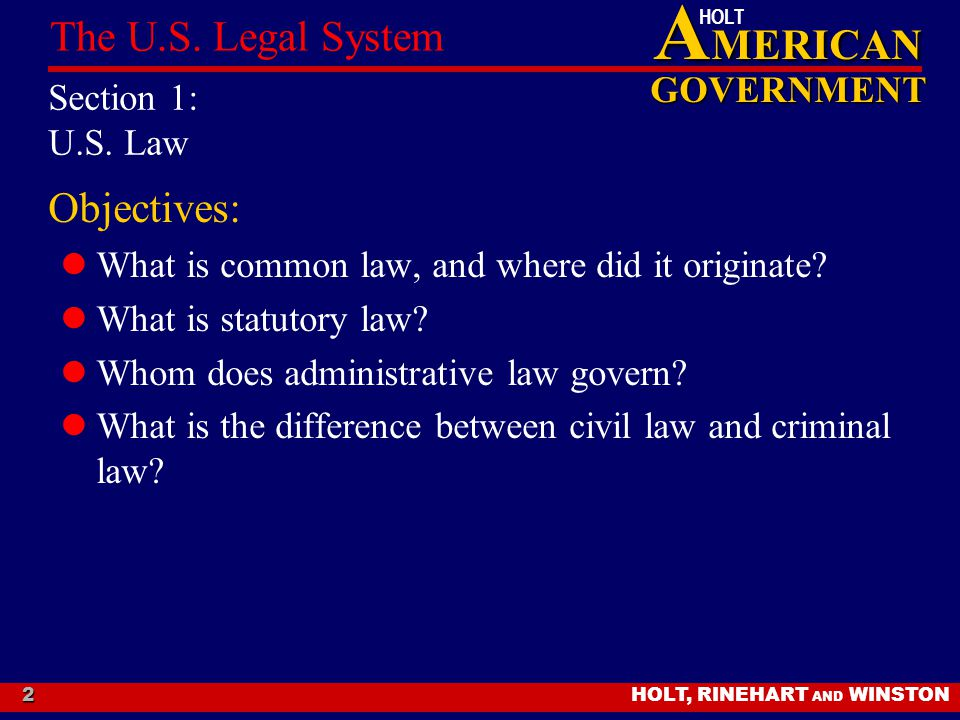 A MERICAN GOVERNMENT HOLT HOLT, RINEHART AND WINSTON The U.S. Legal System 2 Section 1: U.S. Law Objectives: What is common law, and where did it orig