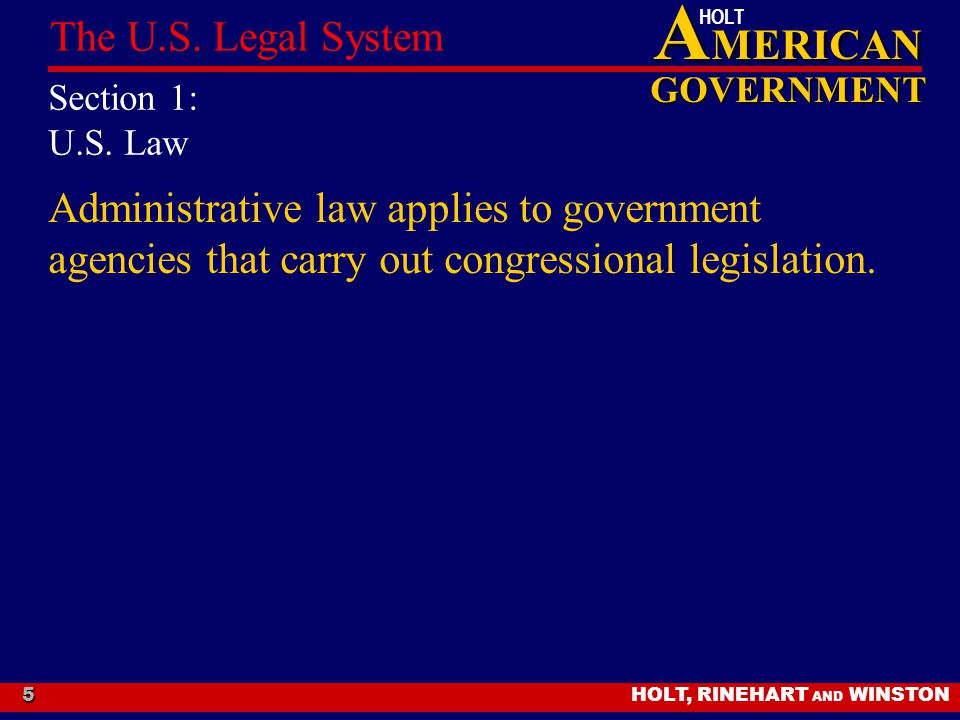 A MERICAN GOVERNMENT HOLT HOLT, RINEHART AND WINSTON The U.S. Legal System 5 Section 1: U.S. Law Administrative law applies to government agencies tha