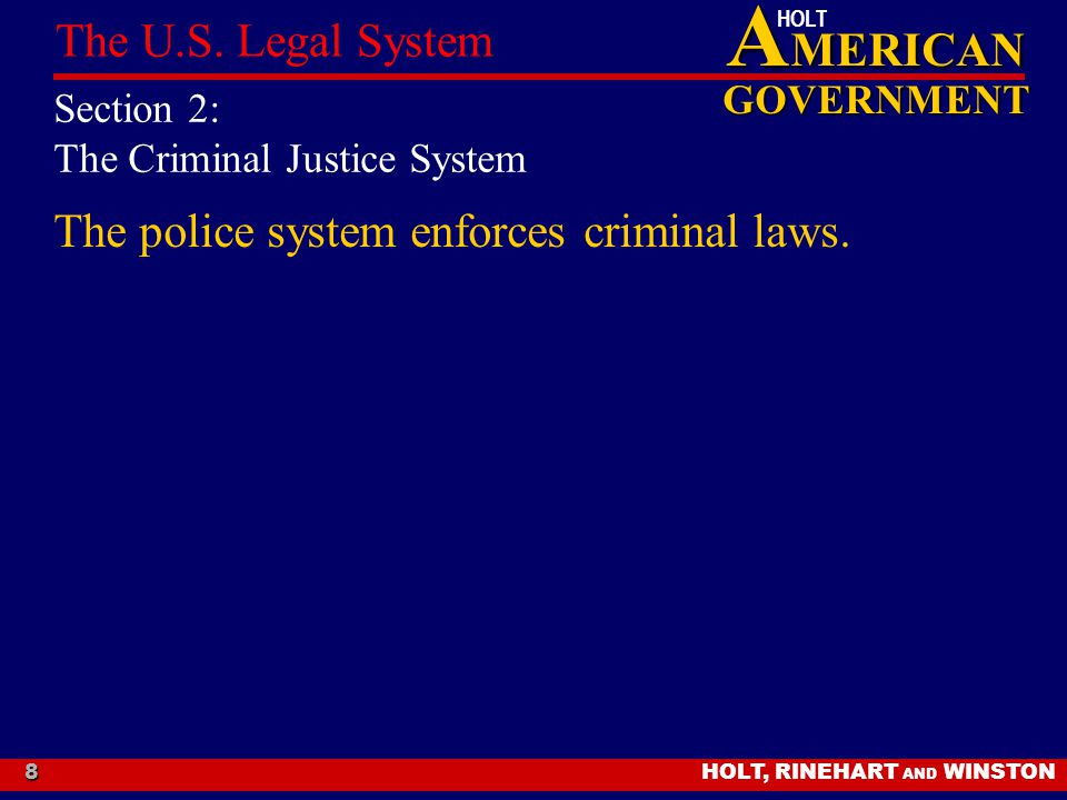 A MERICAN GOVERNMENT HOLT HOLT, RINEHART AND WINSTON The U.S. Legal System 8 Section 2: The Criminal Justice System The police system enforces crimina