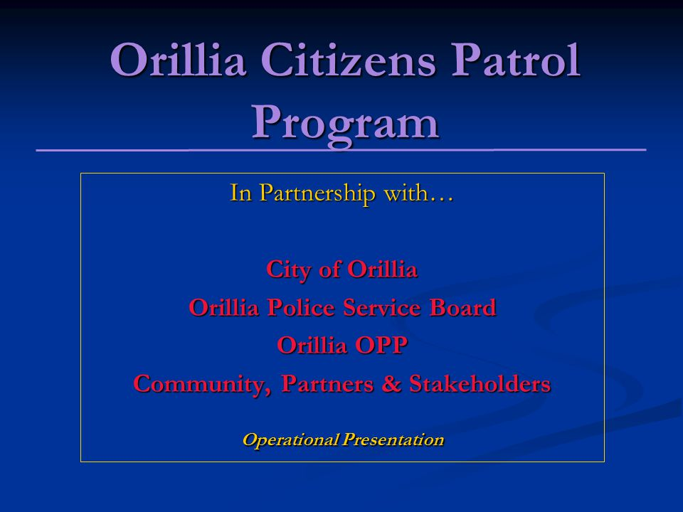Orillia Citizens Patrol Program In Partnership with… City of Orillia Orillia Police Service Board Orillia OPP Community, Partners & Stakeholders Operational Presentation