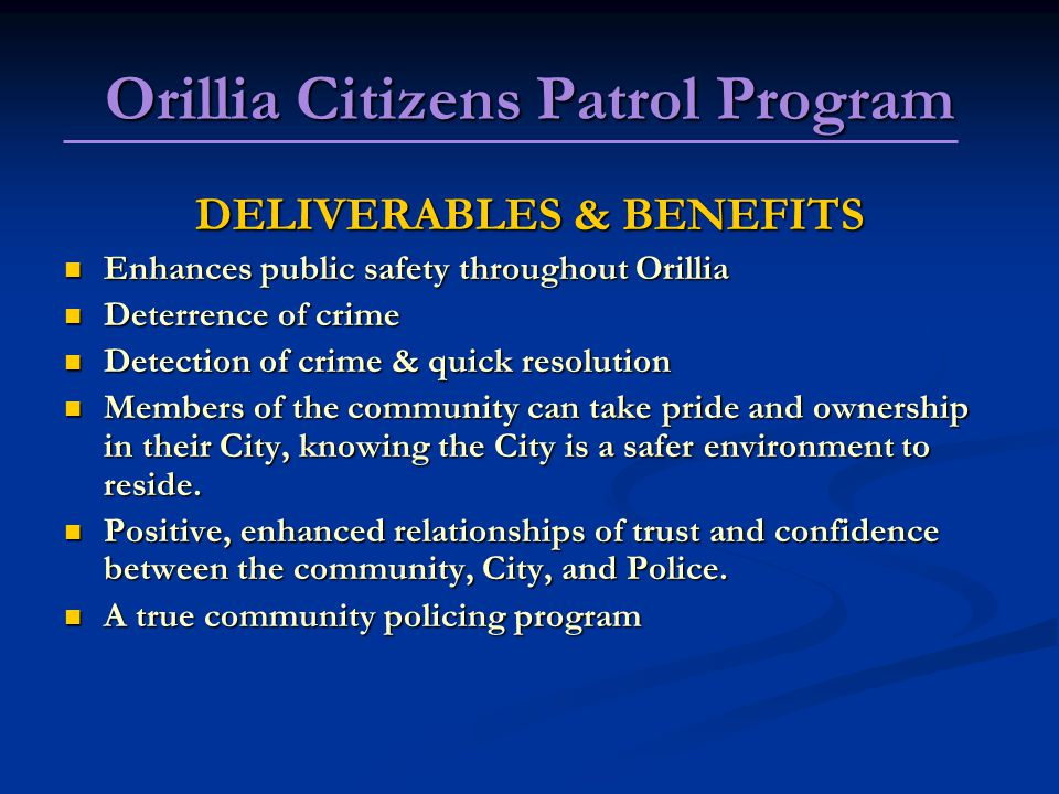Orillia Citizens Patrol Program DELIVERABLES & BENEFITS Enhances public safety throughout Orillia Enhances public safety throughout Orillia Deterrence of crime Deterrence of crime Detection of crime & quick resolution Detection of crime & quick resolution Members of the community can take pride and ownership in their City, knowing the City is a safer environment to reside.