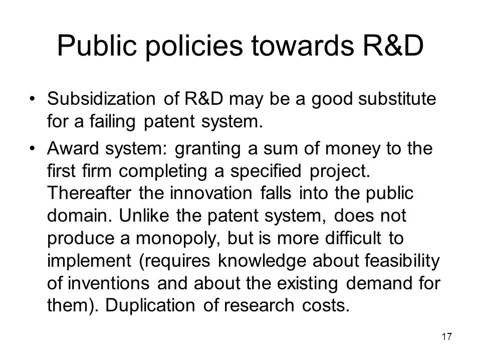 17 Public policies towards R&D Subsidization of R&D may be a good substitute for a failing patent system.