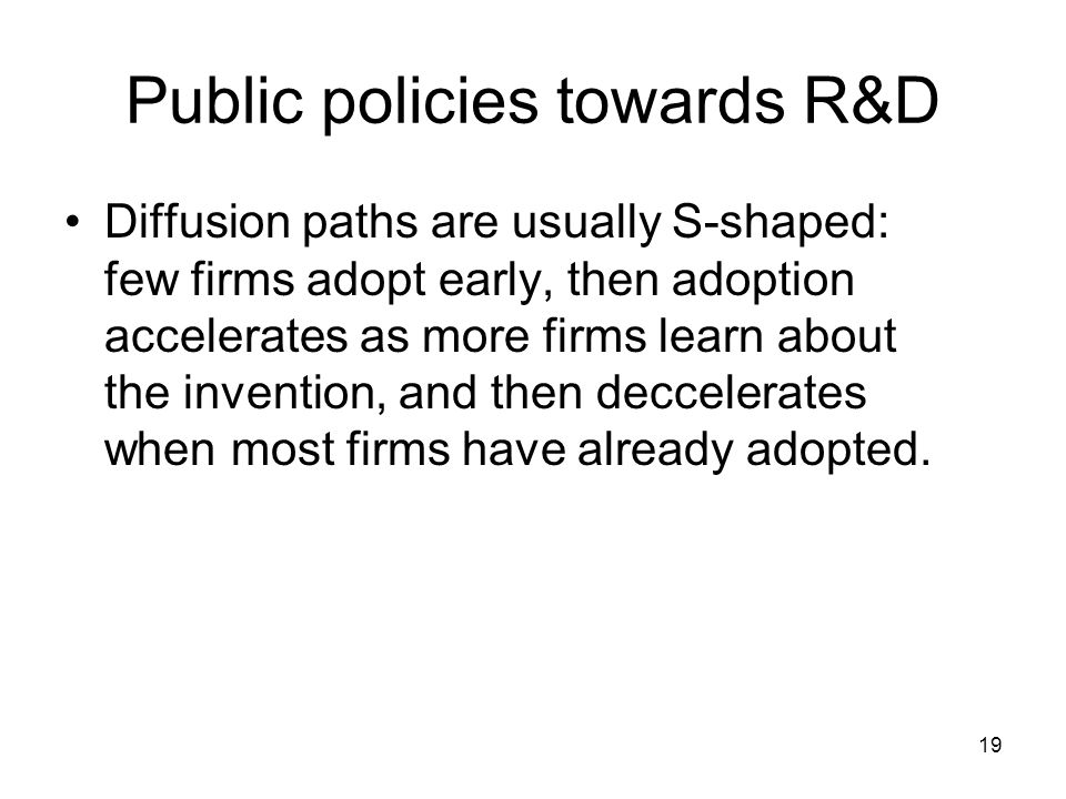 19 Public policies towards R&D Diffusion paths are usually S-shaped: few firms adopt early, then adoption accelerates as more firms learn about the invention, and then deccelerates when most firms have already adopted.