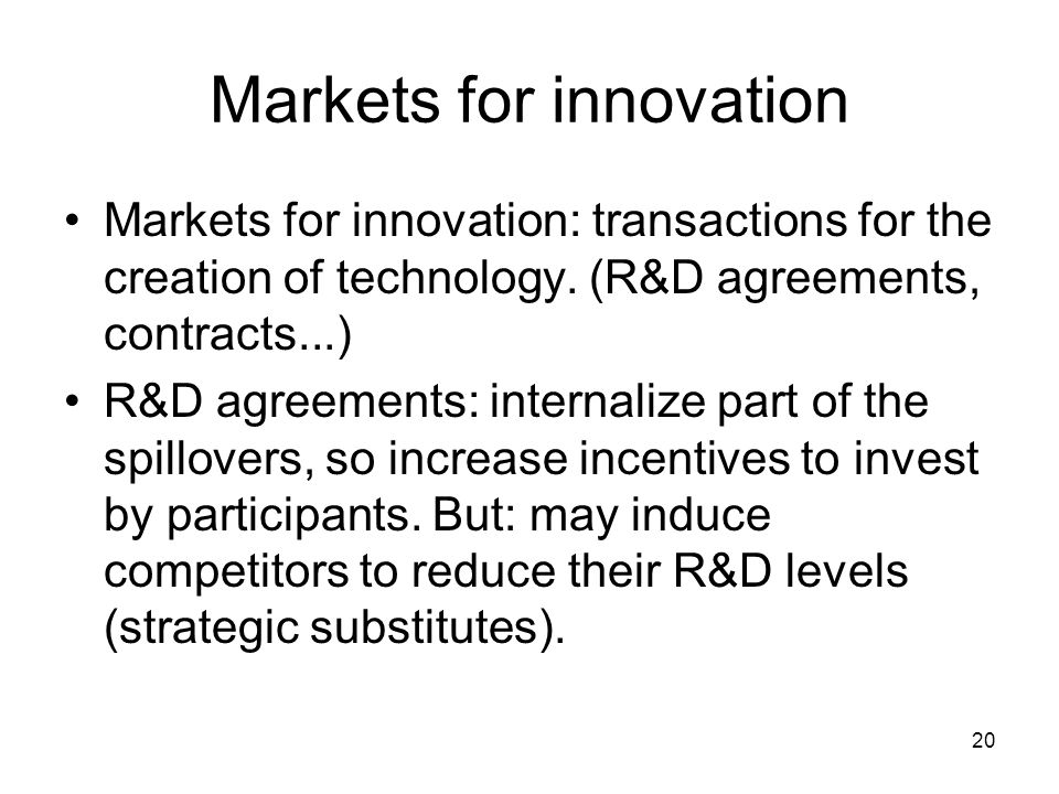 20 Markets for innovation Markets for innovation: transactions for the creation of technology.