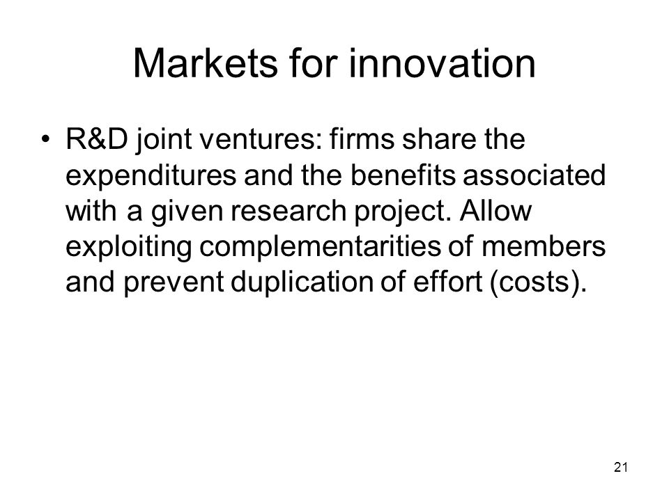 21 Markets for innovation R&D joint ventures: firms share the expenditures and the benefits associated with a given research project.