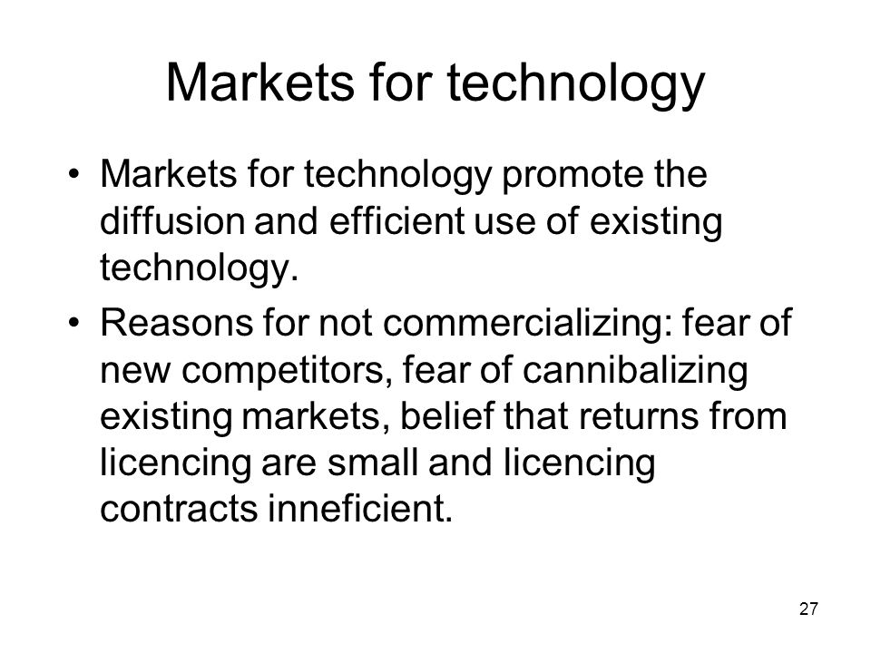 27 Markets for technology Markets for technology promote the diffusion and efficient use of existing technology.