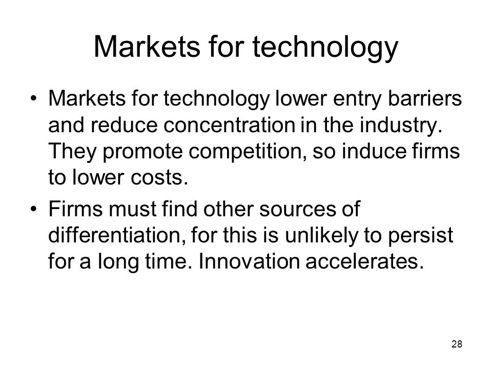 28 Markets for technology Markets for technology lower entry barriers and reduce concentration in the industry.