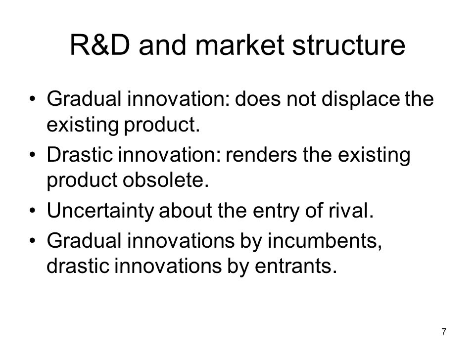 7 R&D and market structure Gradual innovation: does not displace the existing product.
