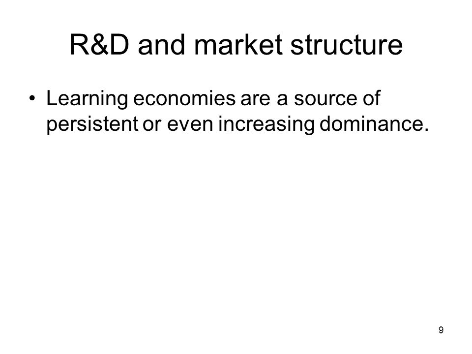 9 R&D and market structure Learning economies are a source of persistent or even increasing dominance.