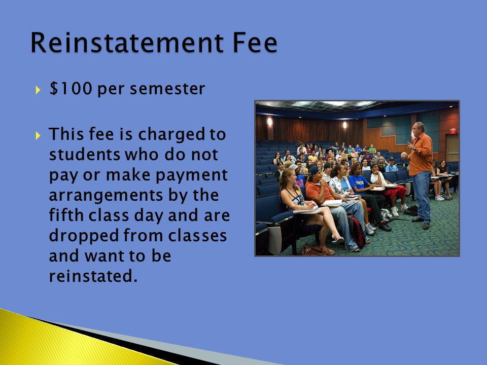  $100 per semester  This fee is charged to students who do not pay or make payment arrangements by the fifth class day and are dropped from classes and want to be reinstated.