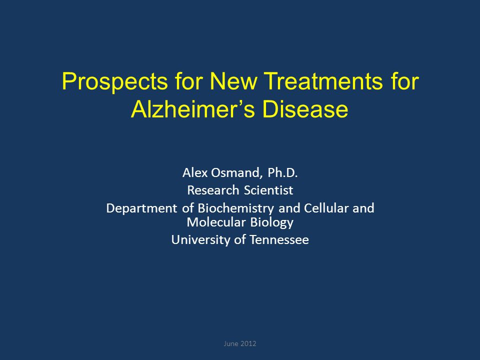 Prospects for New Treatments for Alzheimer's Disease Alex Osmand, Ph.D. Research Scientist Department of Biochemistry and Cellular and Molecular Biolo
