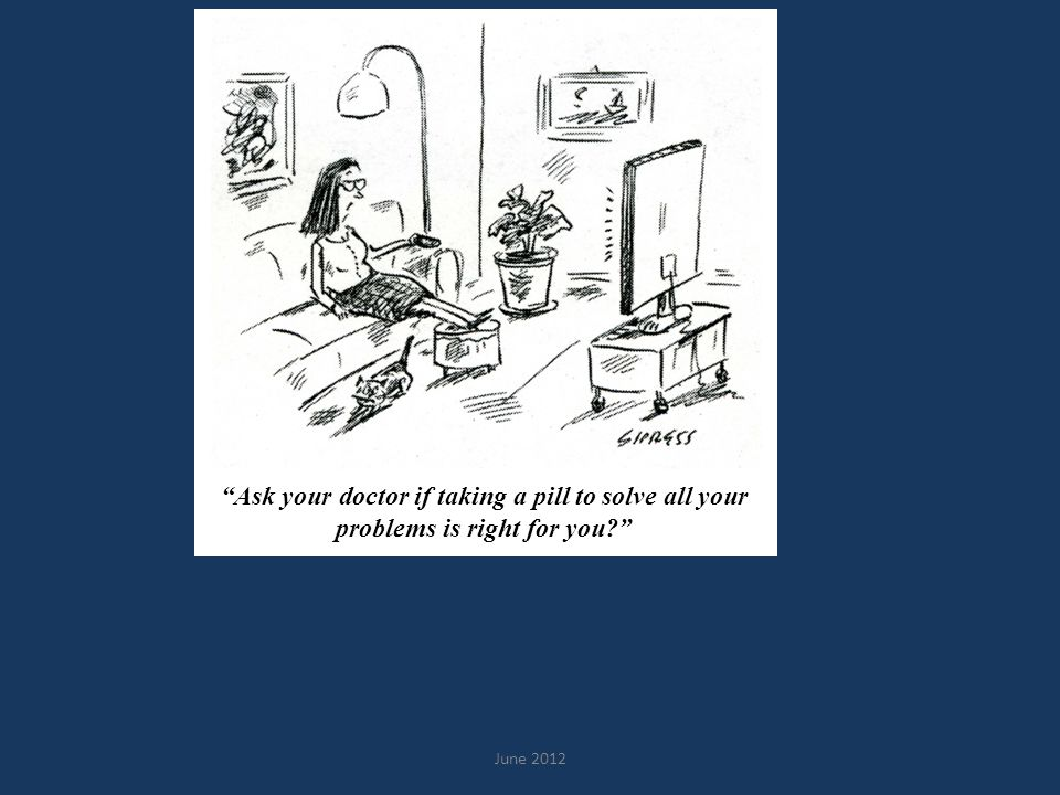 "June 2012 ""Ask your doctor if taking a pill to solve all your problems is right for you?"""