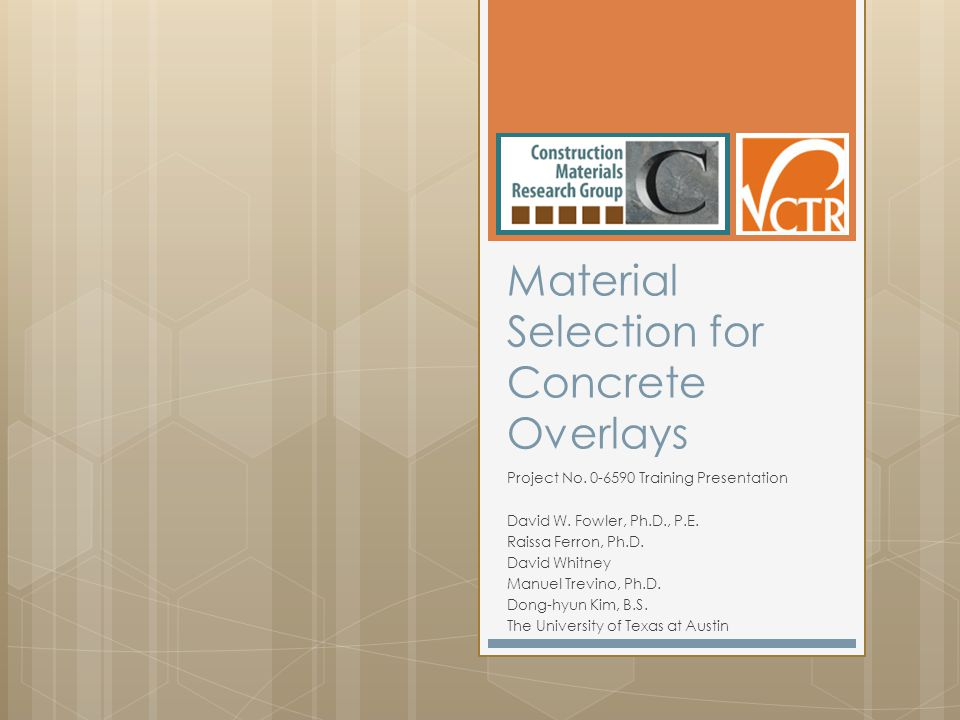 Material Selection for Concrete Overlays Project No. 0-6590 Training Presentation David W. Fowler, Ph.D., P.E. Raissa Ferron, Ph.D. David Whitney Manu