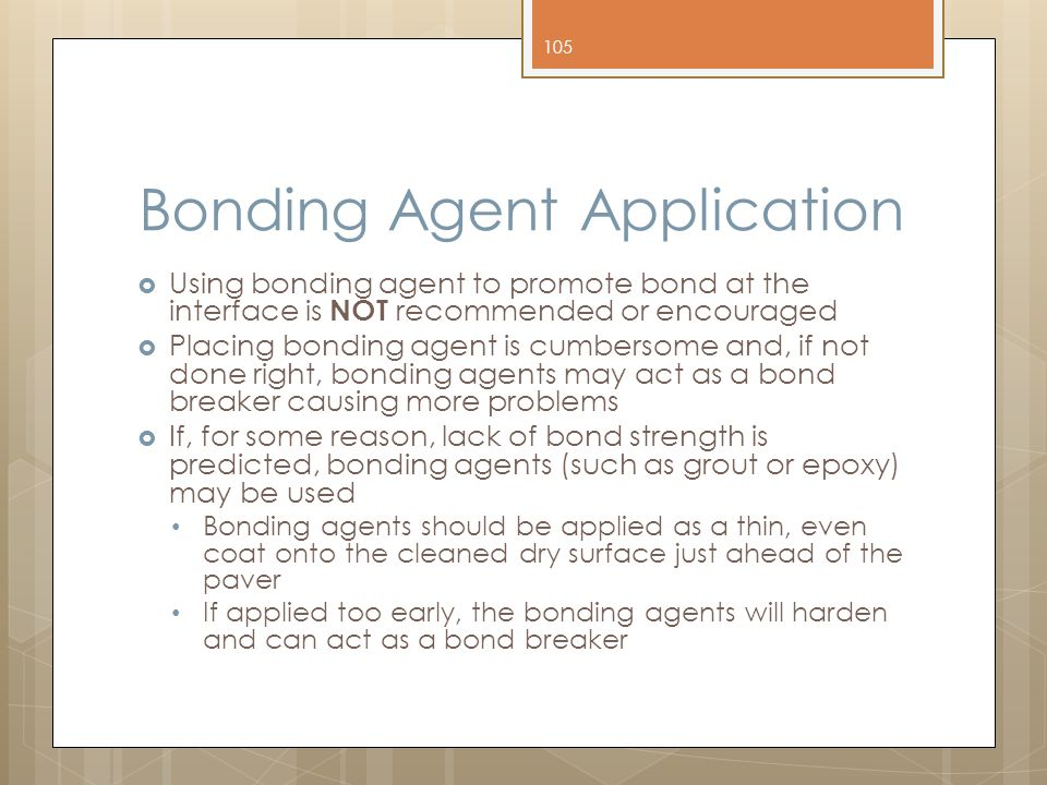Bonding Agent Application  Using bonding agent to promote bond at the interface is NOT recommended or encouraged  Placing bonding agent is cumbersome and, if not done right, bonding agents may act as a bond breaker causing more problems  If, for some reason, lack of bond strength is predicted, bonding agents (such as grout or epoxy) may be used Bonding agents should be applied as a thin, even coat onto the cleaned dry surface just ahead of the paver If applied too early, the bonding agents will harden and can act as a bond breaker 105