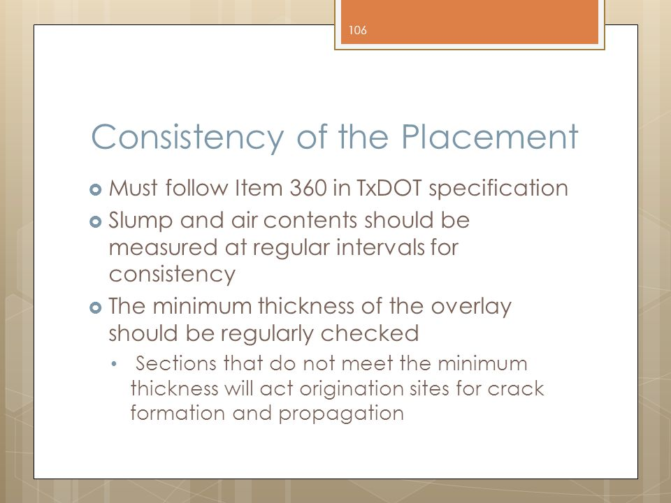 Consistency of the Placement  Must follow Item 360 in TxDOT specification  Slump and air contents should be measured at regular intervals for consistency  The minimum thickness of the overlay should be regularly checked Sections that do not meet the minimum thickness will act origination sites for crack formation and propagation 106