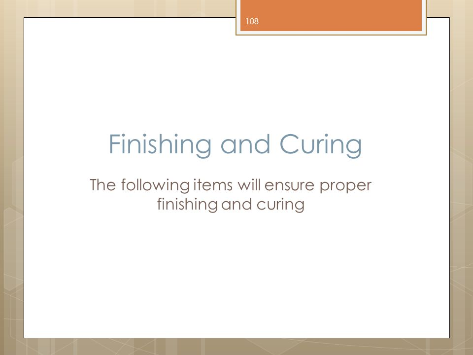 Finishing and Curing The following items will ensure proper finishing and curing 108