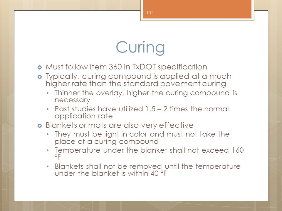 Curing  Must follow Item 360 in TxDOT specification  Typically, curing compound is applied at a much higher rate than the standard pavement curing Thinner the overlay, higher the curing compound is necessary Past studies have utilized 1.5 – 2 times the normal application rate  Blankets or mats are also very effective They must be light in color and must not take the place of a curing compound Temperature under the blanket shall not exceed 160 ºF Blankets shall not be removed until the temperature under the blanket is within 40 ºF 111