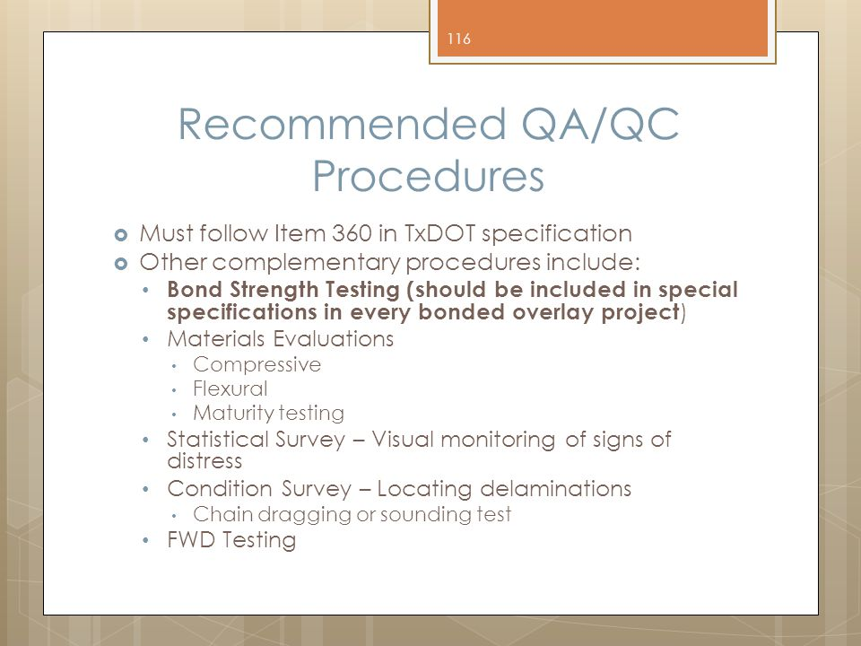 Recommended QA/QC Procedures  Must follow Item 360 in TxDOT specification  Other complementary procedures include: Bond Strength Testing (should be included in special specifications in every bonded overlay project ) Materials Evaluations Compressive Flexural Maturity testing Statistical Survey – Visual monitoring of signs of distress Condition Survey – Locating delaminations Chain dragging or sounding test FWD Testing 116