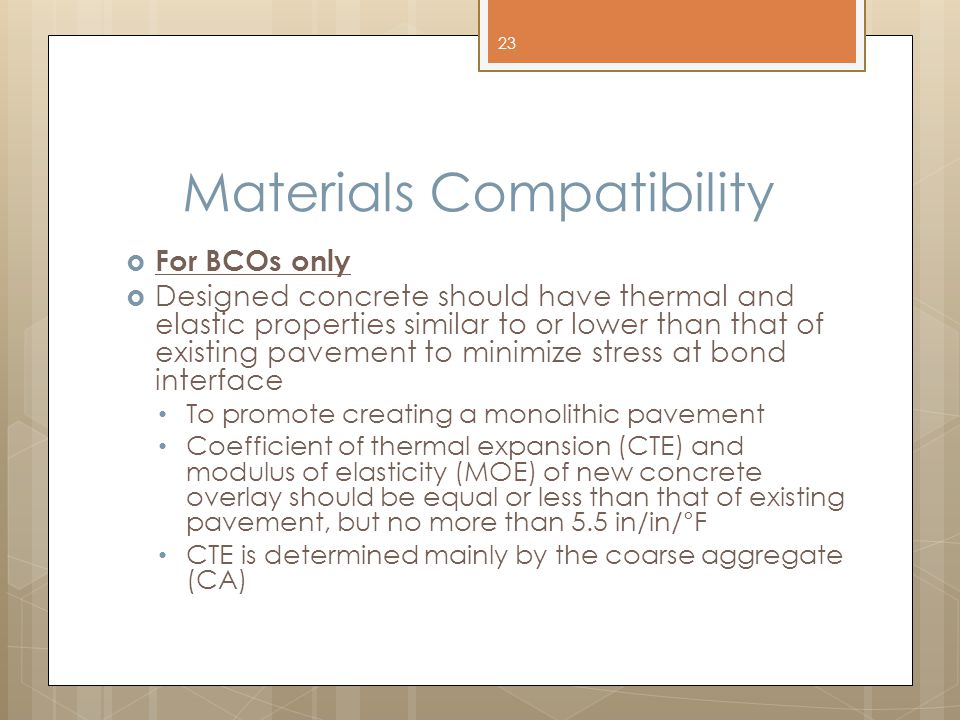 Materials Compatibility  For BCOs only  Designed concrete should have thermal and elastic properties similar to or lower than that of existing pavement to minimize stress at bond interface To promote creating a monolithic pavement Coefficient of thermal expansion (CTE) and modulus of elasticity (MOE) of new concrete overlay should be equal or less than that of existing pavement, but no more than 5.5 in/in/°F CTE is determined mainly by the coarse aggregate (CA) 23