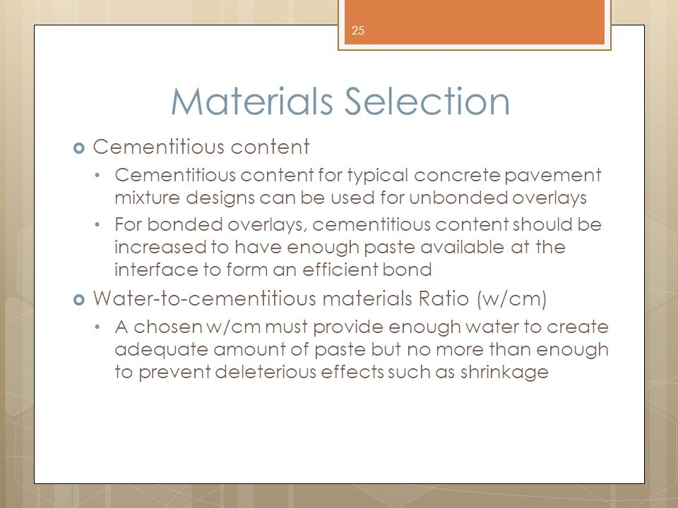 Materials Selection  Cementitious content Cementitious content for typical concrete pavement mixture designs can be used for unbonded overlays For bonded overlays, cementitious content should be increased to have enough paste available at the interface to form an efficient bond  Water-to-cementitious materials Ratio (w/cm) A chosen w/cm must provide enough water to create adequate amount of paste but no more than enough to prevent deleterious effects such as shrinkage 25