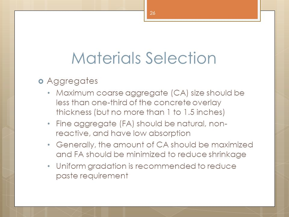 Materials Selection  Aggregates Maximum coarse aggregate (CA) size should be less than one-third of the concrete overlay thickness (but no more than 1 to 1.5 inches) Fine aggregate (FA) should be natural, non- reactive, and have low absorption Generally, the amount of CA should be maximized and FA should be minimized to reduce shrinkage Uniform gradation is recommended to reduce paste requirement 26