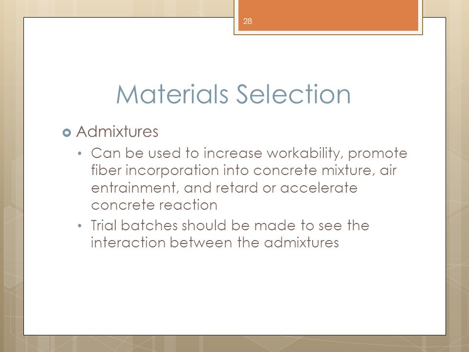 Materials Selection  Admixtures Can be used to increase workability, promote fiber incorporation into concrete mixture, air entrainment, and retard or accelerate concrete reaction Trial batches should be made to see the interaction between the admixtures 28