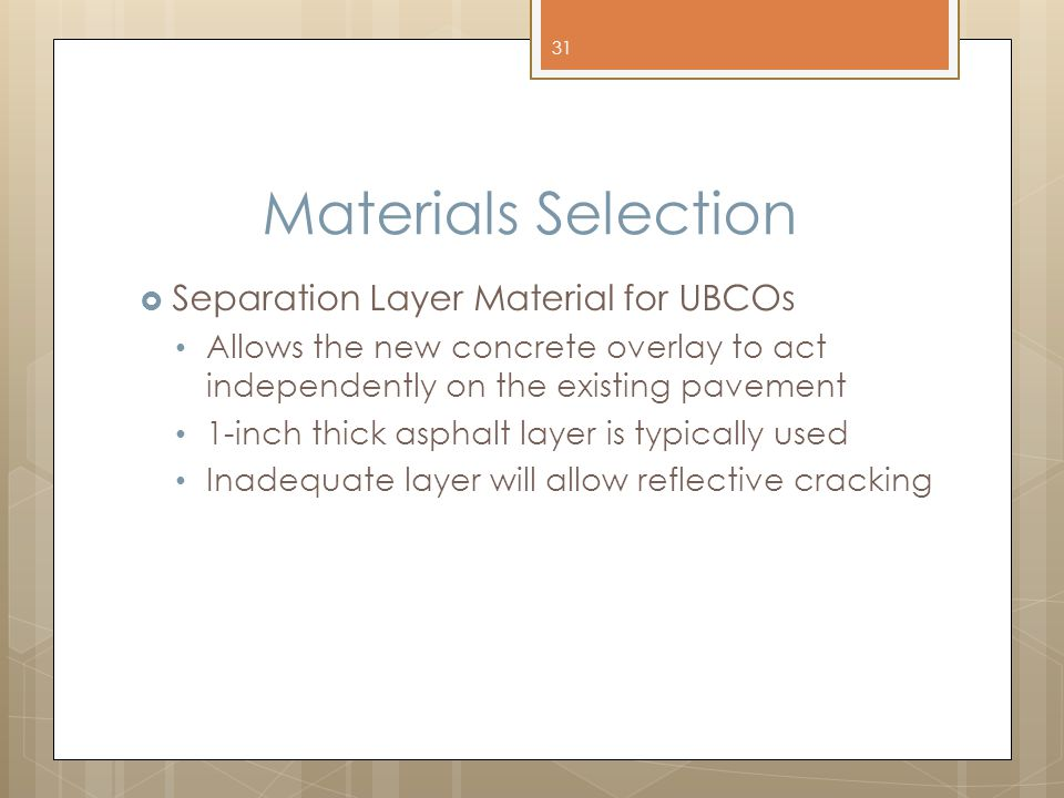 Materials Selection  Separation Layer Material for UBCOs Allows the new concrete overlay to act independently on the existing pavement 1-inch thick asphalt layer is typically used Inadequate layer will allow reflective cracking 31