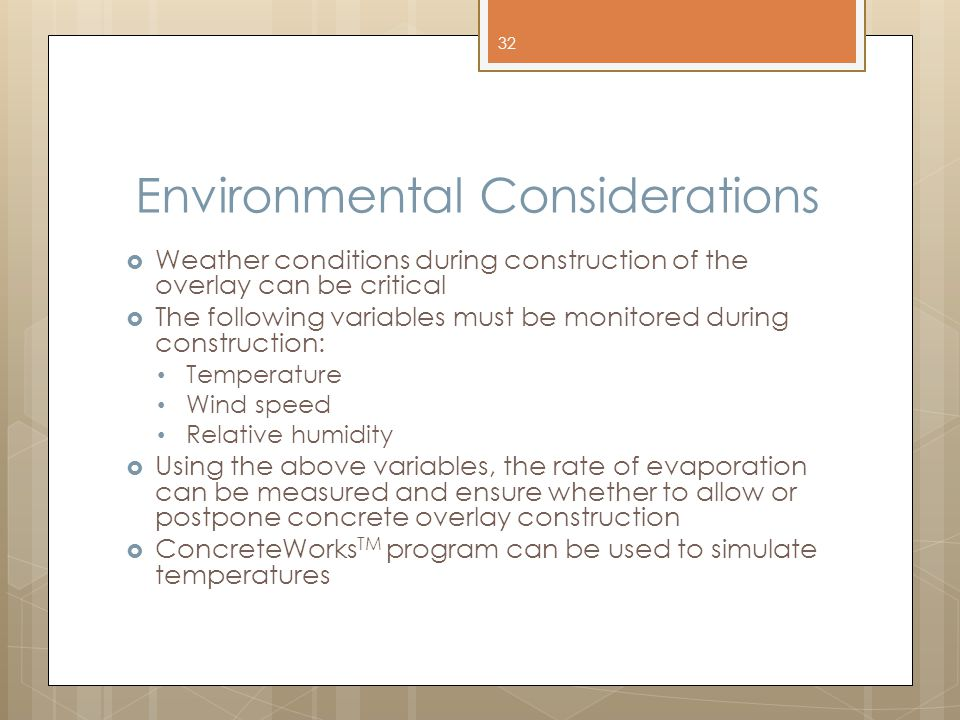 Environmental Considerations  Weather conditions during construction of the overlay can be critical  The following variables must be monitored during construction: Temperature Wind speed Relative humidity  Using the above variables, the rate of evaporation can be measured and ensure whether to allow or postpone concrete overlay construction  ConcreteWorks TM program can be used to simulate temperatures 32