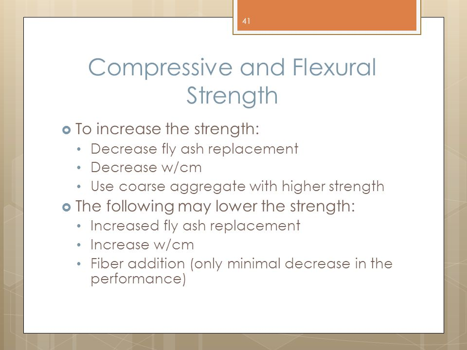 Compressive and Flexural Strength  To increase the strength: Decrease fly ash replacement Decrease w/cm Use coarse aggregate with higher strength  The following may lower the strength: Increased fly ash replacement Increase w/cm Fiber addition (only minimal decrease in the performance) 41