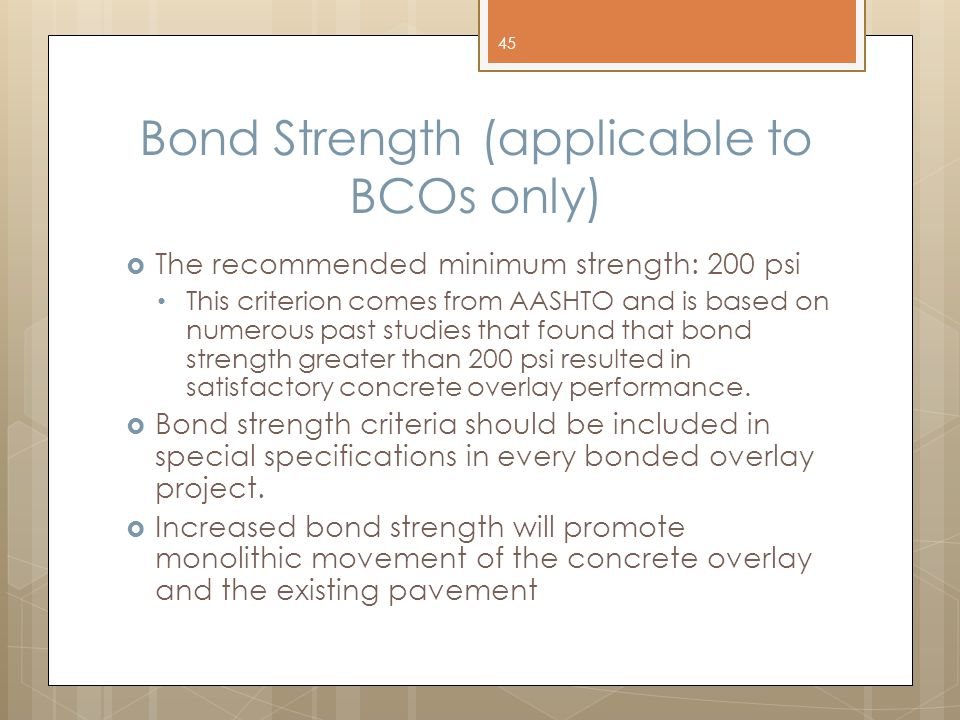 Bond Strength (applicable to BCOs only)  The recommended minimum strength: 200 psi This criterion comes from AASHTO and is based on numerous past studies that found that bond strength greater than 200 psi resulted in satisfactory concrete overlay performance.