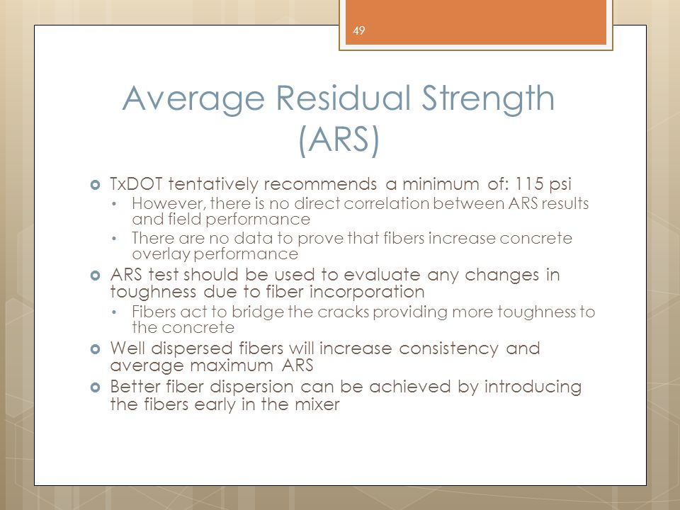 Average Residual Strength (ARS)  TxDOT tentatively recommends a minimum of: 115 psi However, there is no direct correlation between ARS results and field performance There are no data to prove that fibers increase concrete overlay performance  ARS test should be used to evaluate any changes in toughness due to fiber incorporation Fibers act to bridge the cracks providing more toughness to the concrete  Well dispersed fibers will increase consistency and average maximum ARS  Better fiber dispersion can be achieved by introducing the fibers early in the mixer 49
