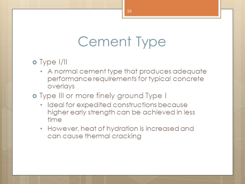 Cement Type  Type I/II A normal cement type that produces adequate performance requirements for typical concrete overlays  Type III or more finely ground Type I Ideal for expedited constructions because higher early strength can be achieved in less time However, heat of hydration is increased and can cause thermal cracking 56