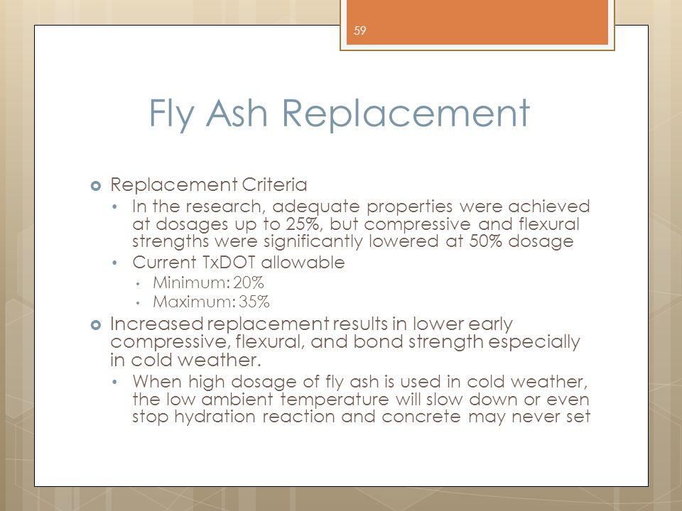 Fly Ash Replacement  Replacement Criteria In the research, adequate properties were achieved at dosages up to 25%, but compressive and flexural strengths were significantly lowered at 50% dosage Current TxDOT allowable Minimum: 20% Maximum: 35%  Increased replacement results in lower early compressive, flexural, and bond strength especially in cold weather.