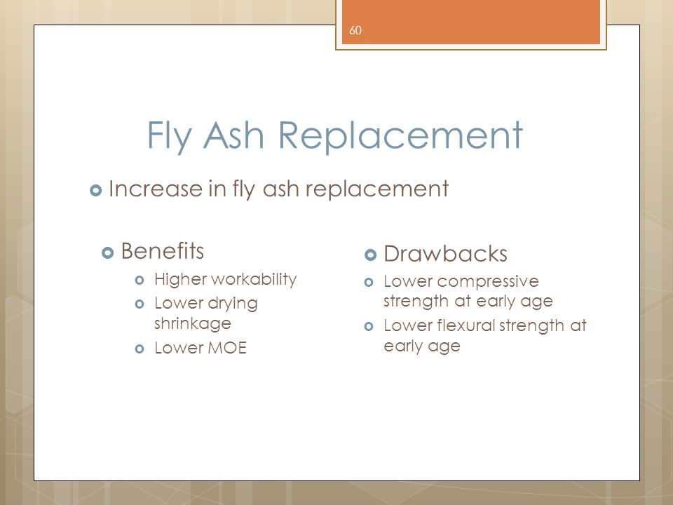 Fly Ash Replacement  Increase in fly ash replacement 60  Benefits  Higher workability  Lower drying shrinkage  Lower MOE  Drawbacks  Lower comp