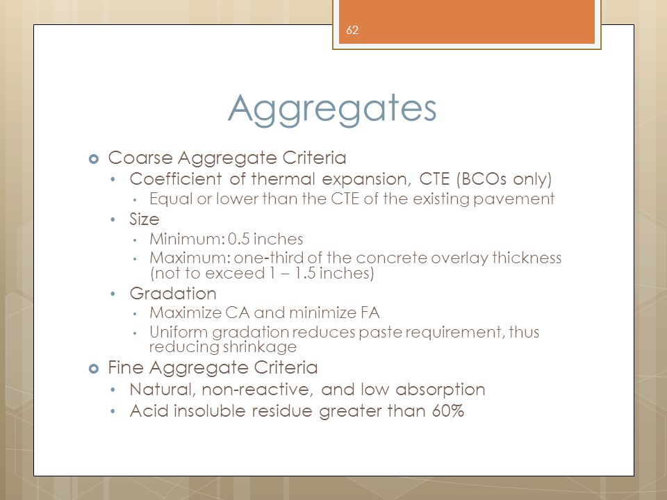 Aggregates  Coarse Aggregate Criteria Coefficient of thermal expansion, CTE (BCOs only) Equal or lower than the CTE of the existing pavement Size Minimum: 0.5 inches Maximum: one-third of the concrete overlay thickness (not to exceed 1 – 1.5 inches) Gradation Maximize CA and minimize FA Uniform gradation reduces paste requirement, thus reducing shrinkage  Fine Aggregate Criteria Natural, non-reactive, and low absorption Acid insoluble residue greater than 60% 62
